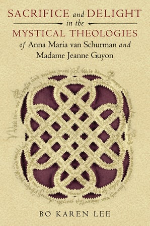 Sacrifice and Delight in the Mystical Theologies of Anna Maria van Schurman and Madame Jeanne Guyon book image