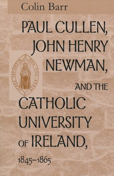 Paul Cullen, John Henry Newman, and the Catholic University of Ireland, 1845–1865