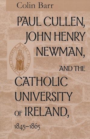 Paul Cullen, John Henry Newman, and the Catholic University of Ireland, 1845–1865 book image